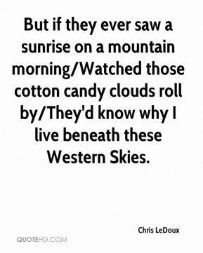 Chris LeDoux - But if they ever saw a sunrise on a mountain morning/Watched those cotton candy clouds roll by/They'd know why I live beneath these Western Skies.