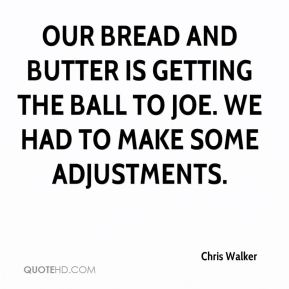 Chris Walker - Our bread and butter is getting the ball to Joe. We had to make some adjustments.