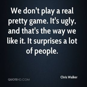 Chris Walker - We don't play a real pretty game. It's ugly, and that's the way we like it. It surprises a lot of people.
