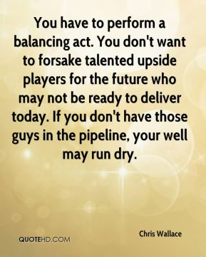 Chris Wallace - You have to perform a balancing act. You don't want to forsake talented upside players for the future who may not be ready to deliver today. If you don't have those guys in the pipeline, your well may run dry.
