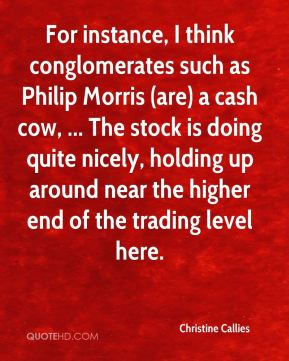 For instance, I think conglomerates such as Philip Morris (are) a cash cow, ... The stock is doing quite nicely, holding up around near the higher end of the trading level here.