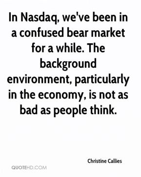 In Nasdaq, we've been in a confused bear market for a while. The background environment, particularly in the economy, is not as bad as people think.