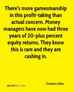 Christine Callies - There's more gamesmanship in this profit-taking than actual concern. Money managers have now had three years of 20-plus percent equity returns. They know this is rare and they are cashing in.