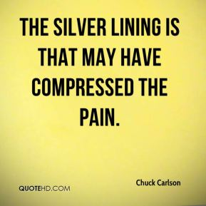 Chuck Carlson - The silver lining is that may have compressed the pain.