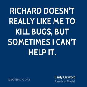 Cindy Crawford - Richard doesn't really like me to kill bugs, but sometimes I can't help it.