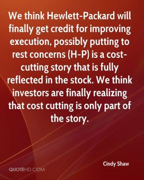 Cindy Shaw - We think Hewlett-Packard will finally get credit for improving execution, possibly putting to rest concerns (H-P) is a cost-cutting story that is fully reflected in the stock. We think investors are finally realizing that cost cutting is only part of the story.