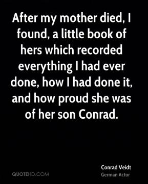 After my mother died, I found, a little book of hers which recorded everything I had ever done, how I had done it, and how proud she was of her son Conrad.