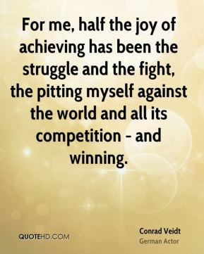 For me, half the joy of achieving has been the struggle and the fight, the pitting myself against the world and all its competition - and winning.