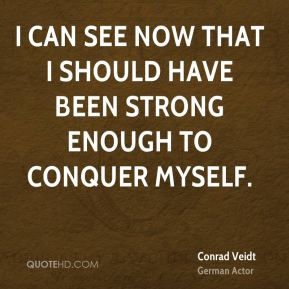 I can see now that I should have been strong enough to conquer myself.