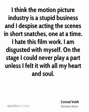 Conrad Veidt - I think the motion picture industry is a stupid business and I despise acting the scenes in short snatches, one at a time. I hate this film work. I am disgusted with myself. On the stage I could never play a part unless I felt it with all my heart and soul.