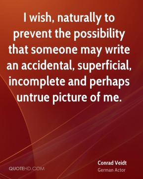 I wish, naturally to prevent the possibility that someone may write an accidental, superficial, incomplete and perhaps untrue picture of me.