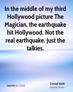 In the middle of my third Hollywood picture The Magician, the earthquake hit Hollywood. Not the real earthquake. Just the talkies.