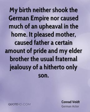 My birth neither shook the German Empire nor caused much of an upheaval in the home. It pleased mother, caused father a certain amount of pride and my elder brother the usual fraternal jealousy of a hitherto only son.