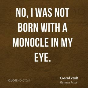 No, I was not born with a monocle in my eye.