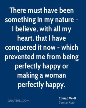 There must have been something in my nature - I believe, with all my heart, that I have conquered it now - which prevented me from being perfectly happy or making a woman perfectly happy.