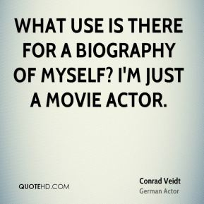 Conrad Veidt - What use is there for a biography of myself? I'm just a movie actor.