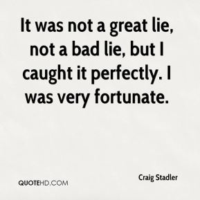 Craig Stadler - It was not a great lie, not a bad lie, but I caught it perfectly. I was very fortunate.