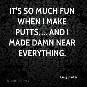 Craig Stadler - It's so much fun when I make putts, ... and I made damn near everything.