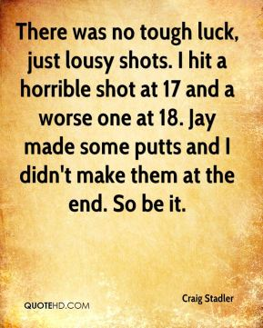 Craig Stadler - There was no tough luck, just lousy shots. I hit a horrible shot at 17 and a worse one at 18. Jay made some putts and I didn't make them at the end. So be it.