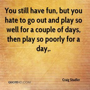 Craig Stadler - You still have fun, but you hate to go out and play so well for a couple of days, then play so poorly for a day.