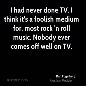 Dan Fogelberg - I had never done TV. I think it's a foolish medium for, most rock 'n roll music. Nobody ever comes off well on TV.
