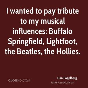 Dan Fogelberg - I wanted to pay tribute to my musical influences: Buffalo Springfield, Lightfoot, the Beatles, the Hollies.