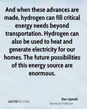 Dan Lipinski - And when these advances are made, hydrogen can fill critical energy needs beyond transportation. Hydrogen can also be used to heat and generate electricity for our homes. The future possibilities of this energy source are enormous.