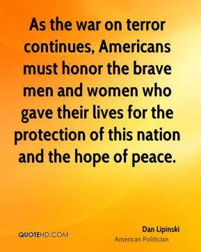 Dan Lipinski - As the war on terror continues, Americans must honor the brave men and women who gave their lives for the protection of this nation and the hope of peace.