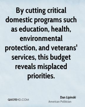 Dan Lipinski - By cutting critical domestic programs such as education, health, environmental protection, and veterans' services, this budget reveals misplaced priorities.