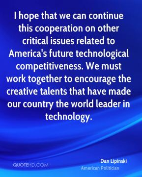 Dan Lipinski - I hope that we can continue this cooperation on other critical issues related to America's future technological competitiveness. We must work together to encourage the creative talents that have made our country the world leader in technology.