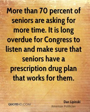 Dan Lipinski - More than 70 percent of seniors are asking for more time. It is long overdue for Congress to listen and make sure that seniors have a prescription drug plan that works for them.