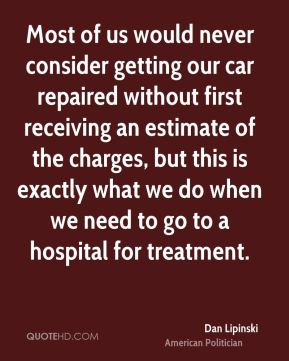 Dan Lipinski - Most of us would never consider getting our car repaired without first receiving an estimate of the charges, but this is exactly what we do when we need to go to a hospital for treatment.