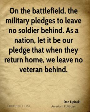 On the battlefield, the military pledges to leave no soldier behind. As a nation, let it be our pledge that when they return home, we leave no veteran behind.