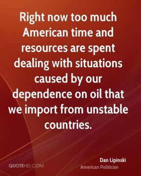 Right now too much American time and resources are spent dealing with situations caused by our dependence on oil that we import from unstable countries.
