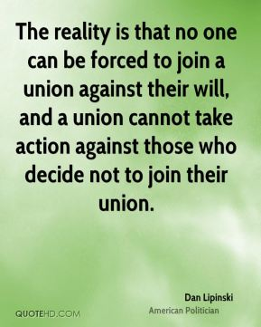 Dan Lipinski - The reality is that no one can be forced to join a union against their will, and a union cannot take action against those who decide not to join their union.