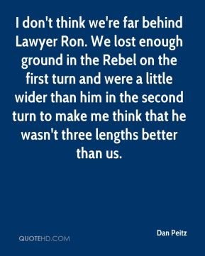Dan Peitz - I don't think we're far behind Lawyer Ron. We lost enough ground in the Rebel on the first turn and were a little wider than him in the second turn to make me think that he wasn't three lengths better than us.