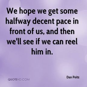 Dan Peitz - We hope we get some halfway decent pace in front of us, and then we'll see if we can reel him in.