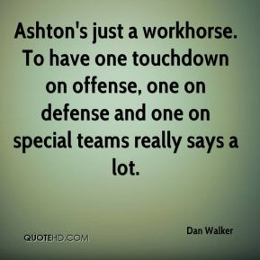 Ashton's just a workhorse. To have one touchdown on offense, one on defense and one on special teams really says a lot.