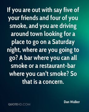 If you are out with say five of your friends and four of you smoke, and you are driving around town looking for a place to go on a Saturday night, where are you going to go? A bar where you can all smoke or a restaurant-bar where you can't smoke? So that is a concern.