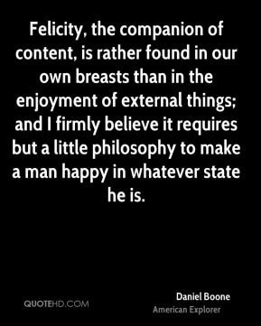 Daniel Boone - Felicity, the companion of content, is rather found in our own breasts than in the enjoyment of external things; and I firmly believe it requires but a little philosophy to make a man happy in whatever state he is.