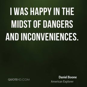 Daniel Boone - I was happy in the midst of dangers and inconveniences.