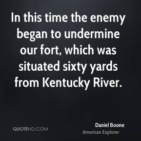 Daniel Boone - In this time the enemy began to undermine our fort, which was situated sixty yards from Kentucky River.