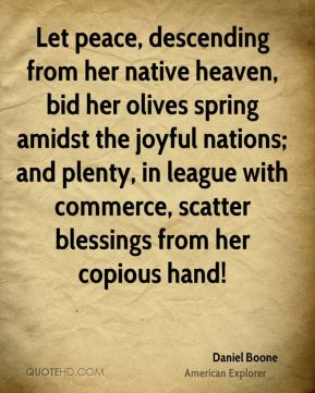 Daniel Boone - Let peace, descending from her native heaven, bid her olives spring amidst the joyful nations; and plenty, in league with commerce, scatter blessings from her copious hand!