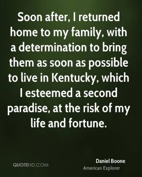 Soon after, I returned home to my family, with a determination to bring them as soon as possible to live in Kentucky, which I esteemed a second paradise, at the risk of my life and fortune.