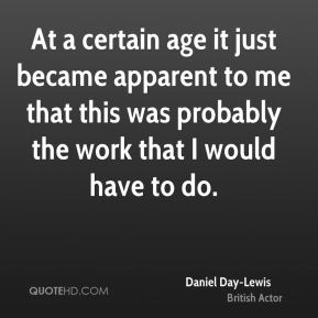 Daniel Day-Lewis - At a certain age it just became apparent to me that this was probably the work that I would have to do.
