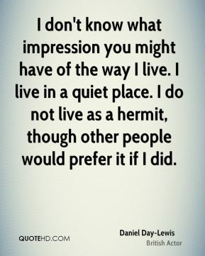 I don't know what impression you might have of the way I live. I live in a quiet place. I do not live as a hermit, though other people would prefer it if I did.