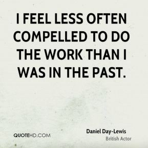 I feel less often compelled to do the work than I was in the past.