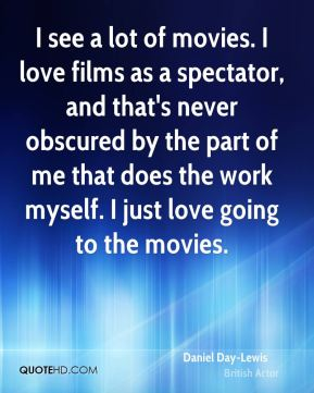 I see a lot of movies. I love films as a spectator, and that's never obscured by the part of me that does the work myself. I just love going to the movies.