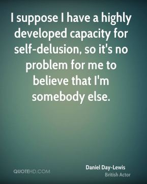 I suppose I have a highly developed capacity for self-delusion, so it's no problem for me to believe that I'm somebody else.