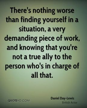 There's nothing worse than finding yourself in a situation, a very demanding piece of work, and knowing that you're not a true ally to the person who's in charge of all that.